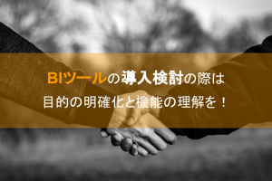 BIツールの導入検討の際は目的の明確化と機能の理解を!