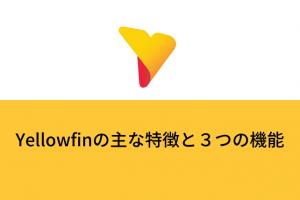 Yellowfinの主な特徴と3つの機能